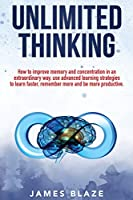 Unlimited Thinking: how to improve memory and concentration in an extraordinary way, use advanced learning strategies to learn faster, remember more and be more productive.