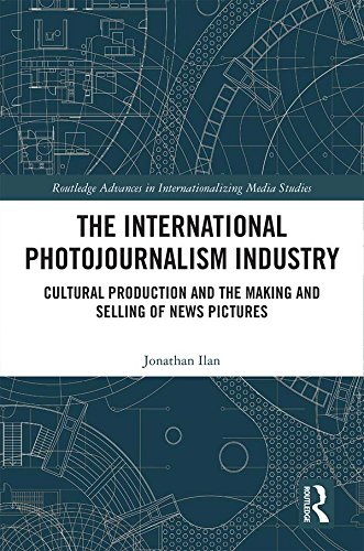 The International Photojournalism Industry: Cultural Production and the Making and Selling of News Pictures (Routledge Advances in Internationalizing Media Studies Book 24) (English Edition)