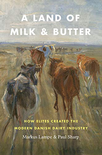 Lampe, M: Land of Milk and Butter: How Elites Created the Modern Danish Dairy Industry (Markets and Governments in Economic History)