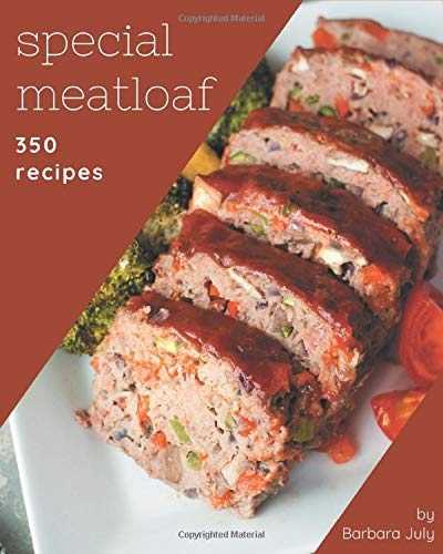 350 Special Meatloaf Recipes: Making More Memories in your Kitchen with Meatloaf Cookbook!