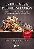 La biblia de la deshidratación: Con más de 400 recetas para sacar máximo provecho a tu deshidratador...