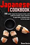 Japan cookbook: 150 healthy recipes from Japanese cuisine, sushi, noodle & rice dishes, soups, vegetarian & vegan dishes, including recipes for the rice cooker