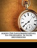 Alboin der Langobardenkönig: Ein Heldenspiel in sechs Abentheuern (German Edition)