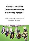 Breve Manual de Autoconocimiento y Desarrollo Personal: Camino y Prácticas de Autorrealización: Liberación y Paz interior