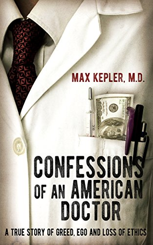 Confessions of an American Doctor: A true story of greed, ego and loss of ethics by [Max Kepler, Nancy Hardin]