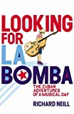 Looking for La Bomba: The Cuban Misadventures of a Musical Oaf by Richard Neill (2005-02-03)