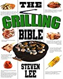 The Grilling Bible : Complete Guide of How To Grill And Have Your Favorite Delicious Easy-To-Make...