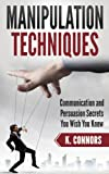 Manipulation Techniques: Communication and Persuasion Secrets You Wish You Knew