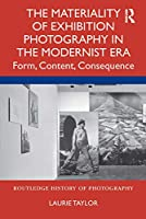 The Materiality of Exhibition Photography in the Modernist Era: Form, Content, Consequence (Routledge History of Photography)