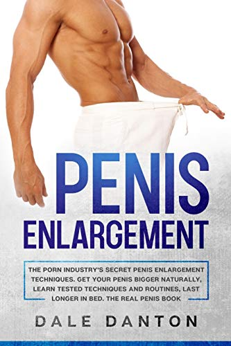 Penis Enlargement: The Porn Industry's Secret Penis Enlargement Techniques. Get Your Penis Bigger Naturally, Learn Tested Techniques and Routines, Last Longer in Best, the Real Penis Book