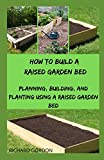 HOW TO BUILD A RAISED GARDEN BED: Planning, Building, And Planting Using A Raised Garden Bed
