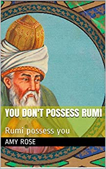 You don't possess Rumi: Rumi possess You by [Amy Rose]