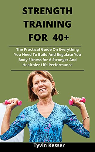 Strength Training For 40+: The Practical Guide On Everything You Need To...