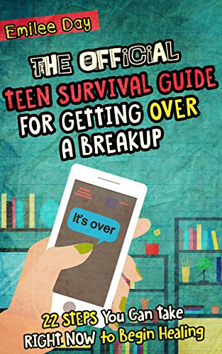 The Official Teen Survival Guide For Getting Over A Breakup: 22 STEPS You Can Take RIGHT NOW to Begin Recovering After a Breakup by [Emilee Day]