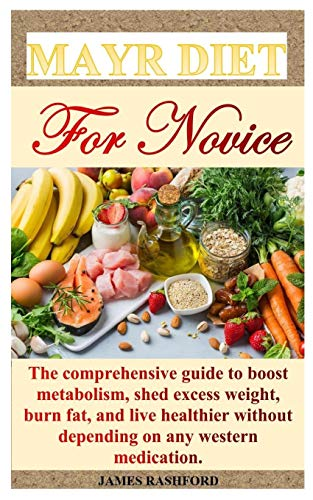 MAYR DIET FOR NOVICE: The comprehensive guide to boost metabolism, shed excess weight, burn fat, and live healthier without depending on any western medication.