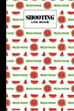 Shooting Log Book: Watermelons Shooting Log Book, Target, Handloading Logbook, Range Shooting Book, Target Diagrams, Shooting data, Sport Shooting ... Blank Shooters Log, 121 Pages, Size 6' x 9'
