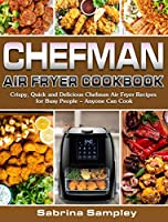 CHEFMAN AIR FRYER Cookbook: Crispy, Quick and Delicious Chefman Air Fryer Recipes for Busy People - Anyone Can Cook