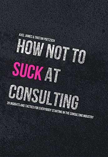 How not to suck at consulting: 28 insights and tactics for everybody starting in the...