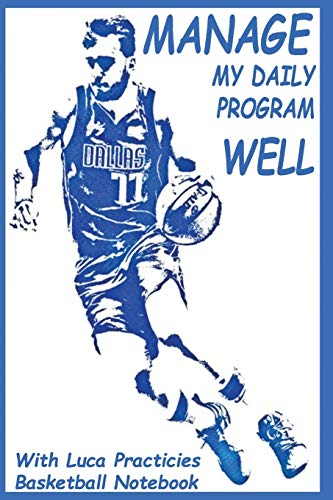MANAGE MY DAILY PROGRAM WELL WITH LUCA PRACTICIES BASKETBALL NOTEBOOK: Discover in this journal 6*9 inches the planning to improve your game no matter ... skills and techniques used by pro in USA.
