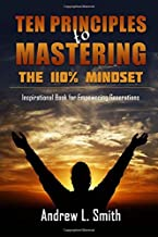 Ten Principles to Mastering the 110% Mindset: Inspirational Book for Empowering Generations