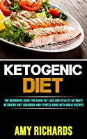 Ketogenic Diet: The Beginners Guide for Rapid Fat Loss and Vitality (Ultimate Ketogenic Diet Cookbook and Fitness Guide With Great Recipes)