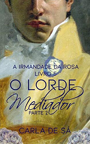 Série A Irmandade da Rosa: Livro 5 - O Lorde Mediador : Parte 2
