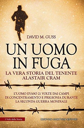 Un uomo in fuga. La vera storia del tenente Alastair Cram. L'uomo evaso 21 volte dai campi di concentramento e prigionia durante la seconda guerra mondiale