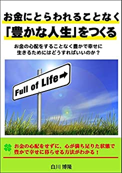 [白川博隆]のお金にとらわれることなく「豊かな人生」をつくる: お金の心配をすることなく豊かで幸せに生きるためにはどうすればいいのか?