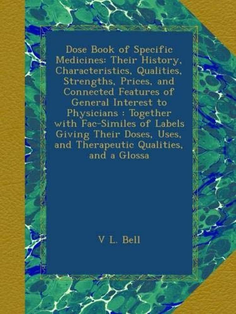 媒染剤ポータル姿勢Dose Book of Specific Medicines: Their History, Characteristics, Qualities, Strengths, Prices, and Connected Features of General Interest to Physicians : Together with Fac-Similes of Labels Giving Their Doses, Uses, and Therapeutic Qualities, and a Glossa