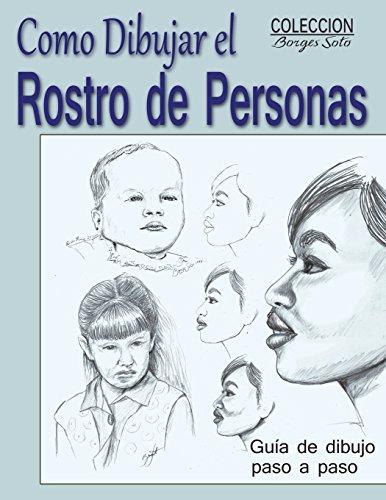 Como Dibujar el Rostro de las Personas: Tecnicas de dibujo paso a paso (Coleccion Borges Soto) (Volume 10) (Spanish Edition)