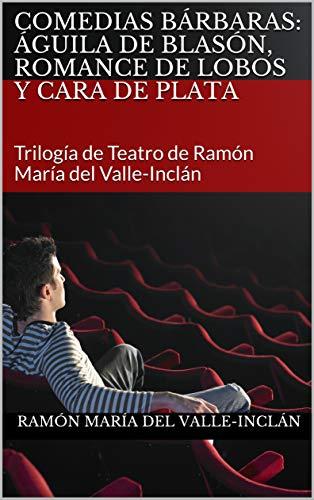 COMEDIAS BÁRBARAS: Águila de Blasón, Romance de Lobos y Cara de Plata: Trilogía de Teatro de Ramón María del Valle-Inclán