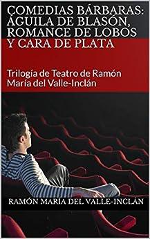 COMEDIAS BÁRBARAS: Águila de Blasón, Romance de Lobos y Cara de Plata: Trilogía de Teatro de Ramón María del Valle-Inclán en losmasleidos.com