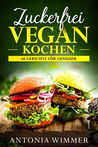 ZUCKERFREI VEGAN KOCHEN: 66 Gerichte für Genießer: Schnelle vegane Gerichte und Slow Food, auch vieles zum Mitnehmen geeignet, Zuckerfreie Rezepte, Abnehmen mit Genuss!