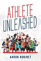 Athlete Unleashed: A Holistic Approach to Unleashing Your Best Inner Athlete