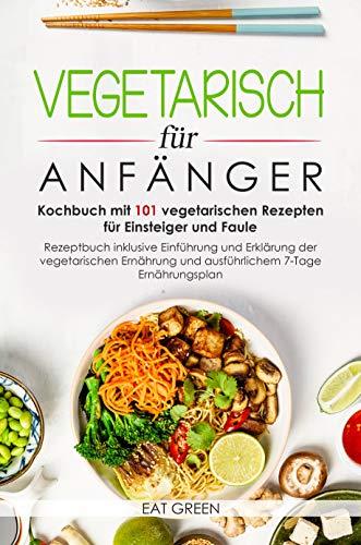 Vegetarisch für Anfänger-Kochbuch mit 101 vegetarischen Rezepten für Einsteiger und Faule-Rezeptbuch inklusive Einführung und Erklärung der vegetarischen Ernährung &ausführlichem 7-Tage Enährungsplan