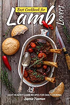 Best Cookbook for Lamb Lovers: Easy Healthy Lamb Recipes for Daily Cooking by [Sophia Freeman]