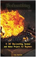 Blacksmithing: 15 DIY Blacksmithing Outdoor and Indoor Projects for Beginners: (Blacksmith Books, Blacksmithing Projects, Blacksmithing Guide) (Blacksmithing, Blacksmithing Projects)