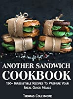 Another Sandwich Cookbook: 150+ Irresistible Recipes To Prepare Your Ideal Quick Meals