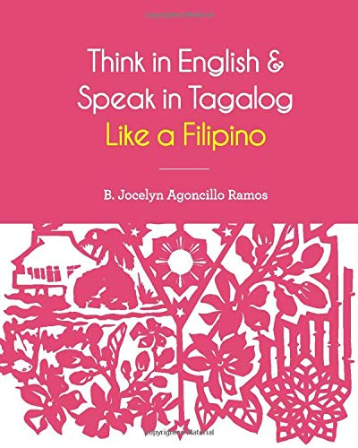 Think in English and Speak in Tagalog Like a Filipino: Your easy way of learning and pronouncing Tagalog | Converse in Tagalog with confidence