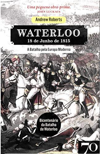 Waterloo: 18 de Junho de 1815 - A Batalha Pela Europa Moderna