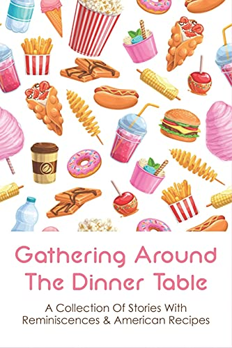 Gathering Around The Dinner Table: A Collection Of Stories With Reminiscences & American Recipes: American Recipes Cookbook