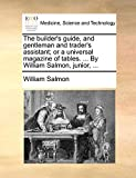 The Builder's Guide, and Gentleman and Trader's Assistant; Or a Universal Magazine of Tables. ... by William Salmon, Junior, ...