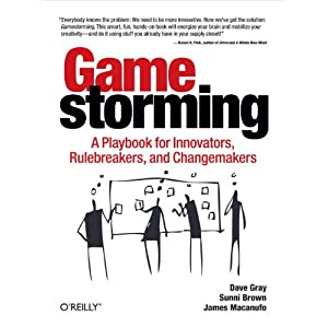 Gamestorming: A Playbook for Innovators, Rulebreakers, and Changemakers Kindle Edition