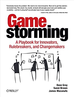 Gamestorming: A Playbook for Innovators, Rulebreakers, and Changemakers by [Dave Gray, Sunni Brown, James Macanufo]