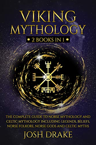 Viking Mythology: 2 Books In 1 – The Complete Guide to Norse Mythology and Celtic Mythology Including Legends, Beliefs, Norse Folkore, Norse Gods and Celtic Myths (Mythology Series Book 3)