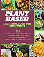 Plant Based Diet Cookbook for Beginners: 100 Delicious Vegan and Healthy Diet Recipes. The ultimate Guide to Cook Quick & Easy Meals, Shopping List and Budget-Friendly. All Recipes with Pictures.