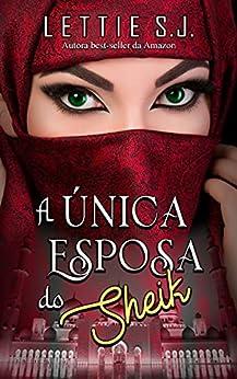 A Única Esposa do Sheik (Livro Único) por [Lettie S.J.]