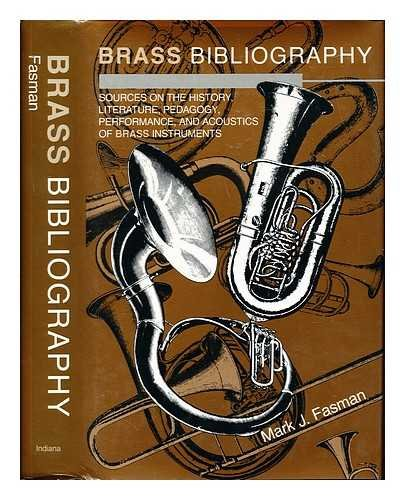 Brass Bibliography: Sources on the History, Literature, Pedagogy, Performance, and Acoustics of Brass Instruments