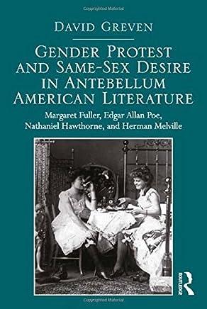 Gender Protest and Same-Sex Desire in Antebellum American Literature: Margaret Fuller, Edgar Allan Poe, Nathaniel Hawthorne, and Herman Melville by David Greven (2014-02-28)