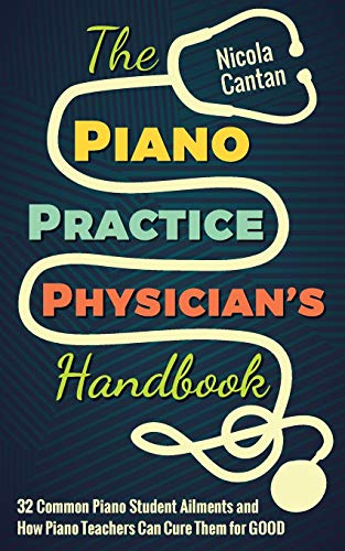 The Piano Practice Physician's Handbook: 32 Common Piano Student Ailments and How Piano Teachers Can Cure Them for GOOD (Books for music teachers)